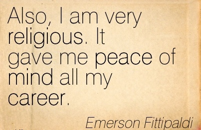 Good Career Quotes By Emerson Fittipaldi~Also, I Am Very Religious. It Gave Me Peace Of Mind All My Career.