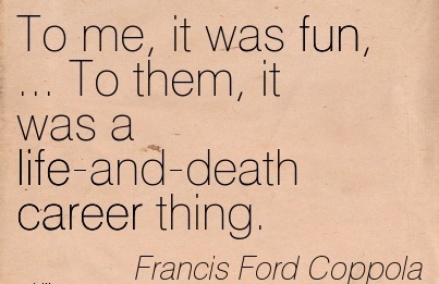 Good Career Quotes By Franis Ford Coppola~To Me, It Was Fun, … To Them, It Was A Life-And-Death Career Thing.