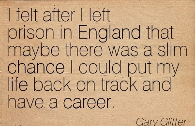 Good Career Quotes by  Gary Glitter~I Felt After I Left Prison In England That Maybe There Was A Slim Chance I could put my Life Back On Track And Have A Career.