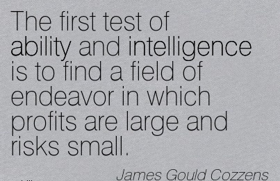 Good Career Quotes By  James Gould Cozzens~The First Test Of Ability And Intelligence Is To Find A Field Of Endeavor In Which Profits Are Large And Risks Small.