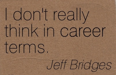 Good Career Quotes by Jeff Bridges~I Don't Really Think In Career Terms.
