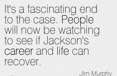 Good Career Quotes by Jim Murphy~It's A Fascinating End To The Case. People Will Now Be Watching To See If Jackson's Career And Life Can Recover.