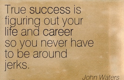 Good career Quotes by  John Waters~True Success Is Figuring Out Your Life And Career So You Never Have To Be Around Jerks.Good career Quotes by  John Waters~True Success Is Figuring Out Your Life And Career So You Never Have To Be Around Jerks.