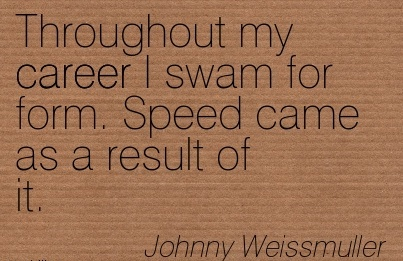 Good Career Quotes By  Johnny Weissmuller~Throughout My Career I Swam For Form. Speed Came As A Result Of It.
