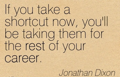 Good Career Quotes BY Jonathan Dixon~If you take a Shortcut now, you'll be taking them for the rest of your Career.