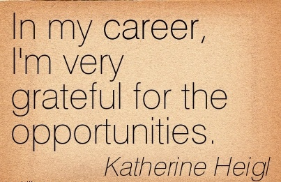 Good Career Quotes By  Katherine Heigl~In My Career, I'm Very Grateful For The Opportunities.