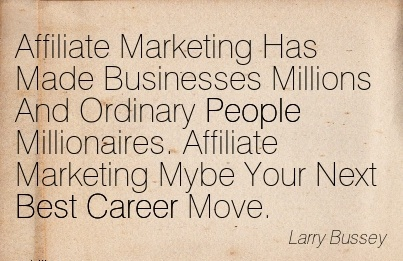 Good Career Quotes By  Larry Bussey~Affiliate Marketing Has Made Businesses Millions And Ordinary People Millionaires. Affiliate Marketing Mybe Your Next Best Career Move.