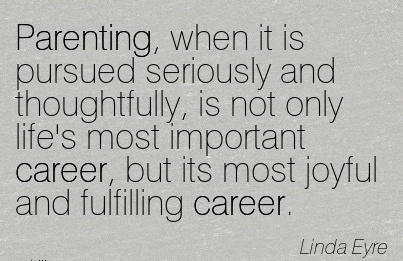 Good Career Quotes BY  Linda Eyre~Parenting, When It Is Pursued Seriously And Thoughtfully, Is Not Only Life's Most Important Career, But Its Most Joyful And Fulfilling Career.