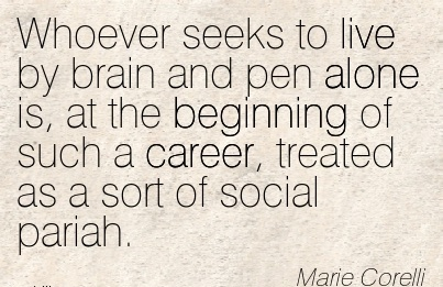 Good Career Quotes By Marie Corelli~Whoever seeks to Live by Brain And Pen Alone is, At The Beginning of Such A Career, Treated As A Sort Of Social Pariah.