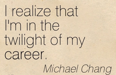 Good Career Quotes by  Michael Chang~I Realize That I'm In The Twilight Of My Career.