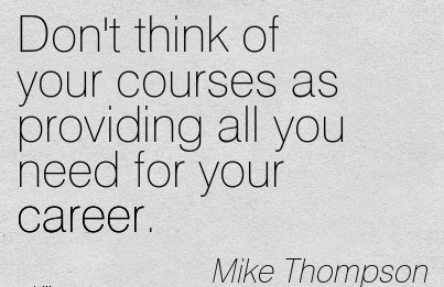 Good Career Quotes by Mike Thompson~Don't Think Of Your Courses As Providing All You Need For Your Career.