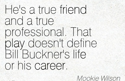 Good Career Quotes By  Mookie Wilson~He's A True Friend And A True Professional. That Play Doesn't Define Bill Buckner's Life Or His Career.
