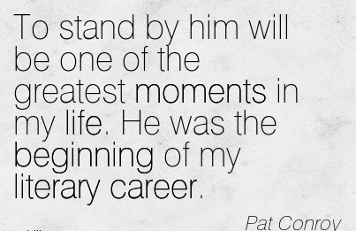 Good Career Quotes by Pat Conroy~To Stand By Him Will Be One Of The Greatest Moments In My Life. He Was The Beginning Of My Literary Career.