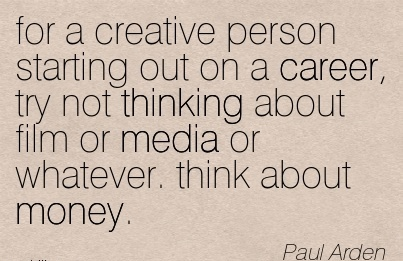 Good Career Quotes By  Paul Arden~For A Creative Person Starting Out On A Career, Try Not Thinking About Film Or Media Or Whatever. Think About Money.