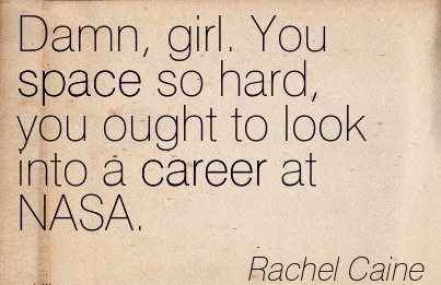 Good Career Quotes by Rachel Caine~Damn, Girl. You Space So Hard, You Ought To Look Into A Career At NASA.