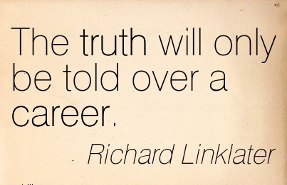 Good Career Quotes by Richard Linklater~The Truth Will Only Be Told Over A Career.