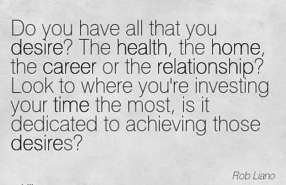 Good Career Quotes By  Rob Liano~Do You Have All That You Desire! The Health, The Home, The Career ……… Most, Is It Dedicated To Achieving Those Desires