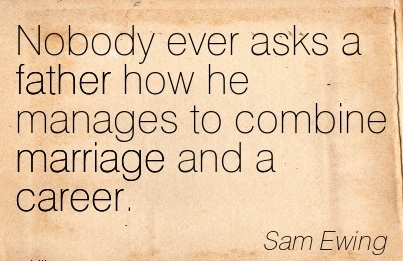 Good Career  Quotes by Sam Ewing~Nobody Ever asks a father how he Manages to Combine Marriage and a Career.