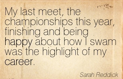 Good Career Quotes By Sarah Reddick ~ My Last Meet, The Championships This Year, Finishing And Being Happy About How I Swam Was The Highlight Of My Career.