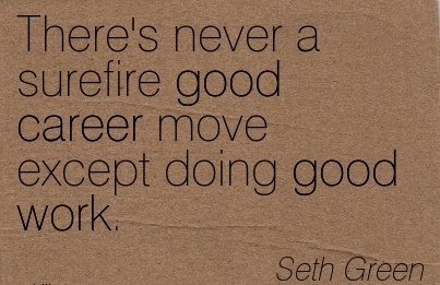 Good Career Quotes By  Seth Green~There's Never A surefire good Career Move Except Doing Good Work.