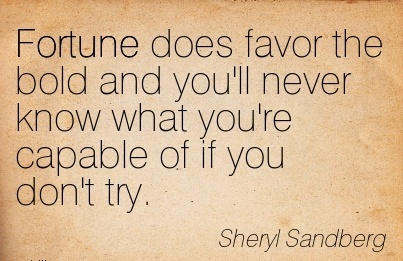 Good Career Quotes By  Sheryl Sandberg ~Fortune Does Favor The Bold And You'll Never Know what you're Capable of if you Don't Try.