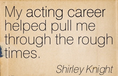Good Career Quotes by Shirley Knight~My Acting Career Helped Pull Me Through The Rough Times.