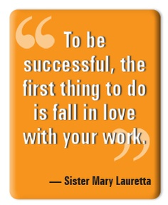 Good Career Quotes by Sister Mary Lauretta~To Be Successful, The First Thing To  Do Is Fall In Love With Your Work.