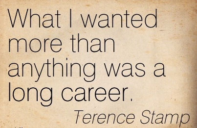 Good Career Quotes By Terence Stamp ~What I Wanted More Than Anything Was A Long Career.