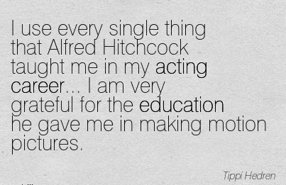 Good Career Quotes by  Tippi Hedren~I Use Every Single Thing Rhat Alfred Hitchcock Taught Me In My Acting Career… I Am Very Grateful For The Education He Gave Me In Making Motion Pictures.