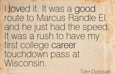 Good Career Quotes by  Tyler Donovan~I Loved It. It Was A Good Route To Marcus Randle El and ..It Was A Rush to have my First College Career Touchdown Pass At Wisconsin.