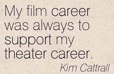 Good Career Quotes  Kim Cattrall~My Film Career Was Always To Support My Theater Career.