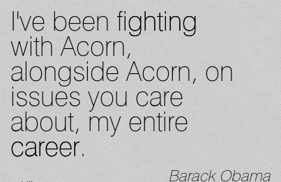 Good Carre Quotes By  Barack Obama~I've Been Fighting With Acorn, Alongside Acorn, On Issues You Care About, My Entire Career.
