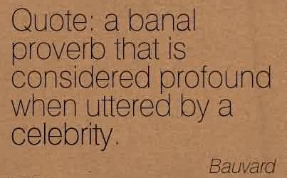 Good Celebrity Quote By Bauvard ~ A banal proverb that is considered profound when uttered by a celebrity.