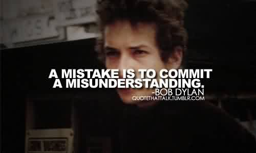 Good  Celebrity Quote By Bob Dylan~ A mistake is to commit a misunderstanding.