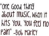Good  Celebrity Quote By Bob Marley~ One good thing about music when it hits you,you feel no pain.