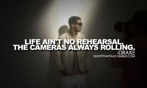 Good  Celebrity Quote By Drake~ Life ain't no rehearsal the cameras always rolling.