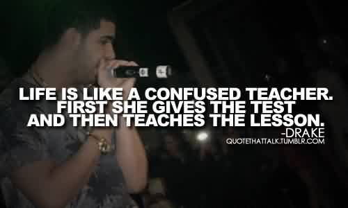Good  Celebrity Quote By Drake~ Life is like a confused teacher.
