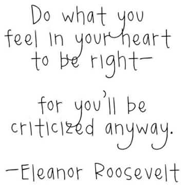 Good  Celebrity Quote By Eleanor Roposevelt~ Do what you feel in your heart to be right.