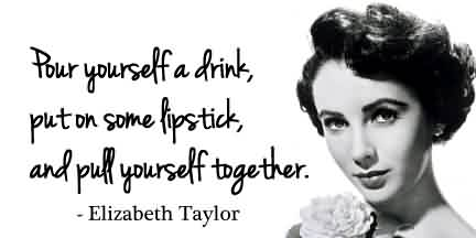 Good  Celebrity Quote by Elizabeth Taylor~ Pour yourself  a drink, Put on some lipstick….