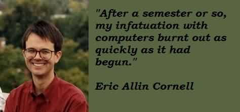 Good  Celebrity Quote By Eric Allin Cornell~ After a semester or so. myu infatuation with computers Burnt out as quickly as it had begun.