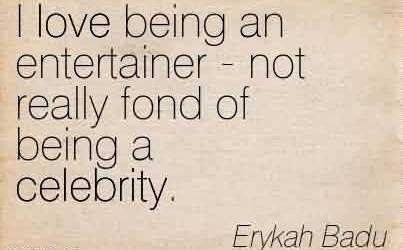 Good  Celebrity Quote By Erykah Badu~ I love being an entertainer - not really fond of being a celebrity.
