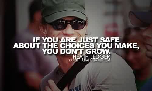 Good  Celebrity Quote By Heath Ledger~If you are just safe about the choices yoyu make, you don't grow.