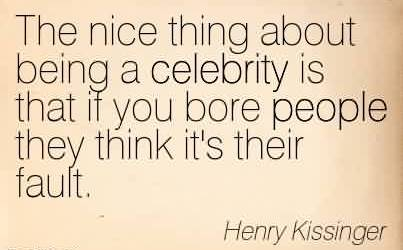 Good Celebrity Quote By Henry Kissinger~The nice thing about being a celebrity is that if you bore people they think it's their fault.