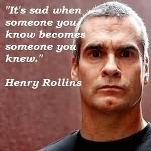 Good  Celebrity Quote By Henry Rollins~ It's sad when someone you know becomes someone you knew.