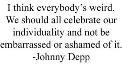 Good  Celebrity Quote By Johnny Depp~ I think everybody's weird. We should all celebrate our individuality and not be embarrassed or ashamed of it.