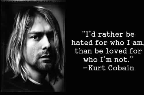 Good  Celebrity Quote By Kurt Cobain~ I'd rather be hated for who i am than be loved for who I'm not.