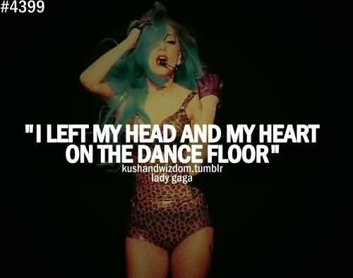Good Celebrity Quote By Lady gaga~ My heart on the dance floor`