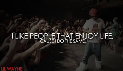 Good  Celebrity Quote by Lil Wayne~ I like people that enjoy life , cause i do the same.`