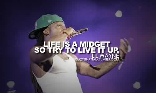 Good  Celebrity Quote  By Lil Wayne~ Life is a midget so try to live it up.
