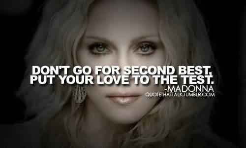 Good  Celebrity Quote by Madonna~ Don't go for secound best. put your love to the test.